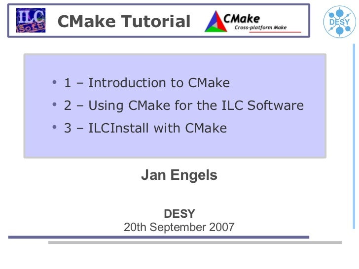 CMake Tutorial●    1 – Introduction to CMake●    2 – Using CMake for the ILC Software●    3 – ILCInstall with CMake       ...