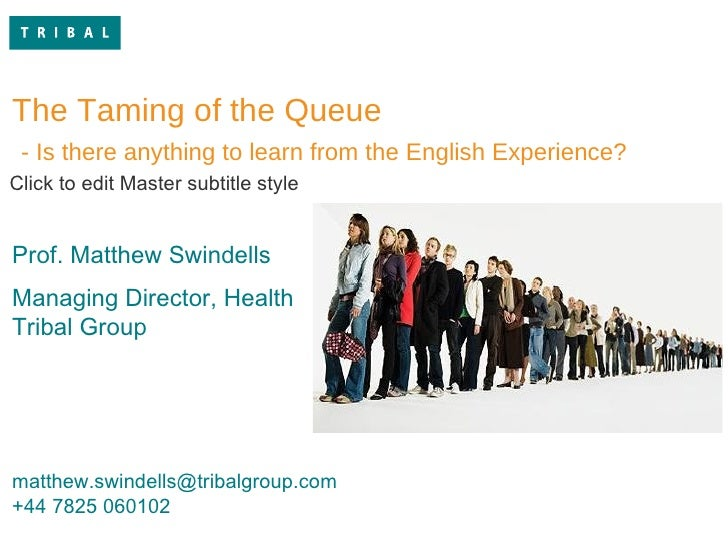 queue.jpg The Taming of the Queue - Is there anything to learn from the English Experience? Prof. Matthew Swindells Managi...