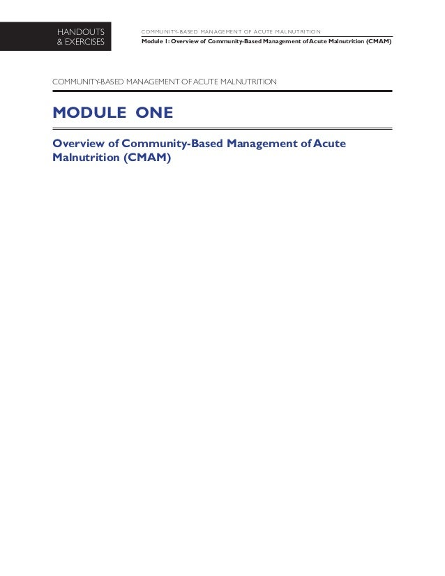 HANDOUTS & EXERCISES COMMUNITY-B ASED MANAGEMENT OF ACUTE MALNUTRITION Module 1: Overview of Community-Based Management of...