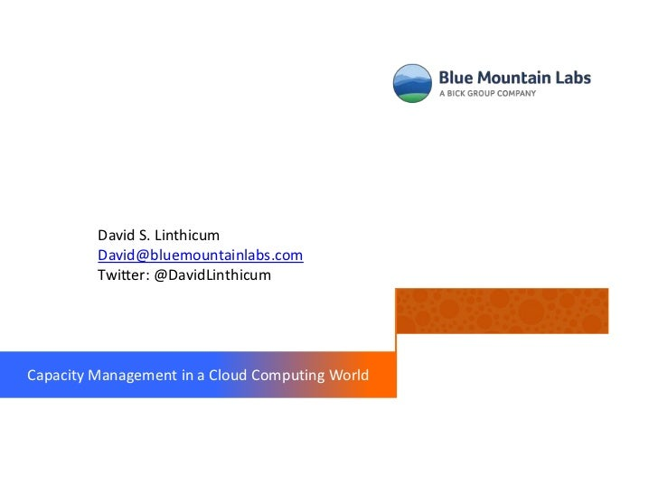David S. Linthicum         David@bluemountainlabs.com         Twitter: @DavidLinthicumCapacity Management in a Cloud Compu...