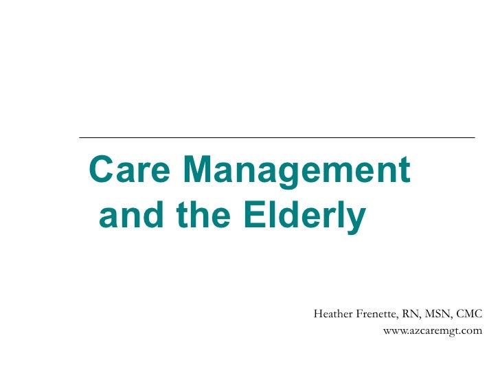 Care Management  and the Elderly Heather Frenette, RN, MSN, CMC www.azcaremgt.com