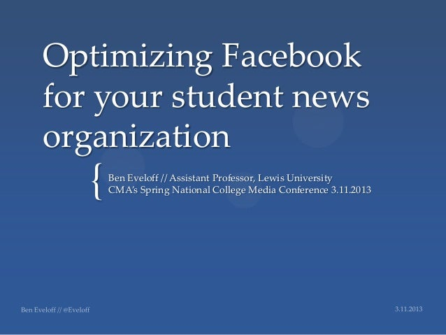 Optimizing Facebookfor your student newsorganization   {   Ben Eveloff // Assistant Professor, Lewis University       CMA'...