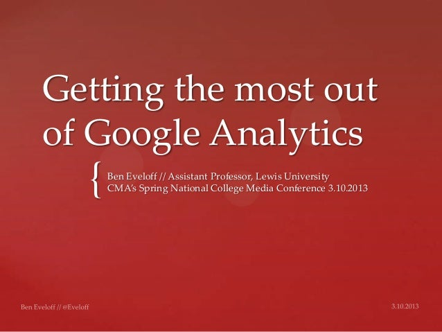 Getting the most outof Google Analytics  {   Ben Eveloff // Assistant Professor, Lewis University      CMA's Spring Nation...