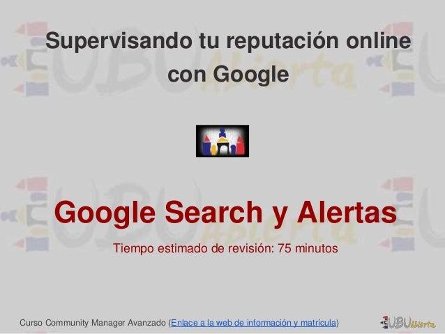 Supervisando tu reputación online  con Google  Google Search y Alertas  Tiempo estimado de revisión: 75 minutos  Curso Com...