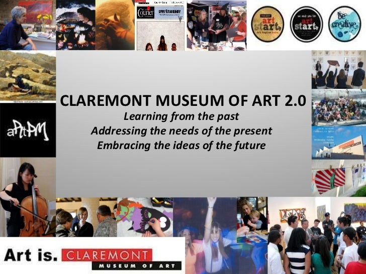 Learning from the past Addressing the needs of the present Embracing the ideas of the future CLAREMONT MUSEUM OF ART 2.0