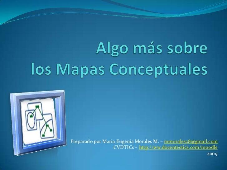 Algo más sobre los Mapas Conceptuales<br />Preparado por Maria Eugenia Morales M. – mmorales28@gmail.com<br />CVDTICs – ht...