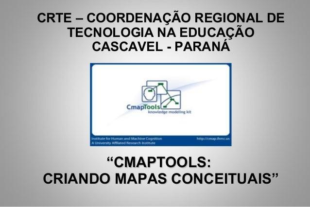 """CRTE – COORDENAÇÃO REGIONAL DETECNOLOGIA NA EDUCAÇÃOCASCAVEL - PARANÁ""""""""CMAPTOOLS:CMAPTOOLS:CRIANDO MAPAS CONCEITUAIS""""CRIAN..."""