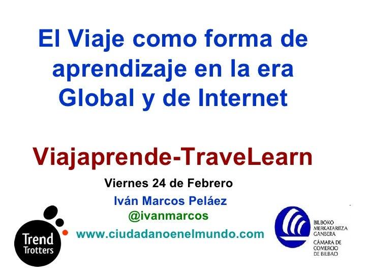 El Viaje   como forma de aprendizaje en la era Global y de Internet Viajaprende-TraveLearn Viernes 24 de Febrero  Iván Mar...