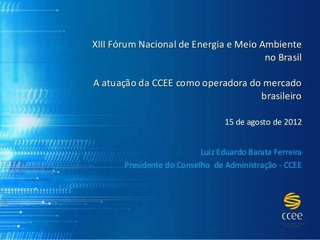 XIII Fórum Nacional de Energia e Meio Ambiente  no Brasil  A atuação da CCEE como operadora do mercado  brasileiro  15 de ...