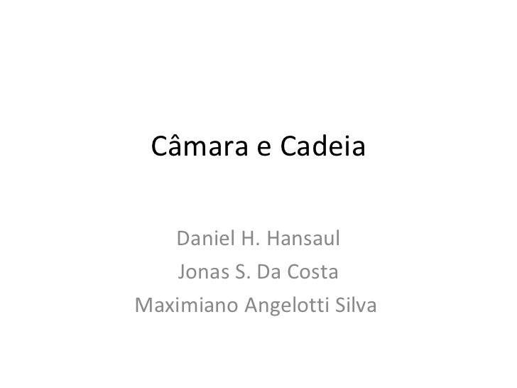 Câmara e Cadeia Daniel H. Hansaul Jonas S. Da Costa Maximiano Angelotti Silva