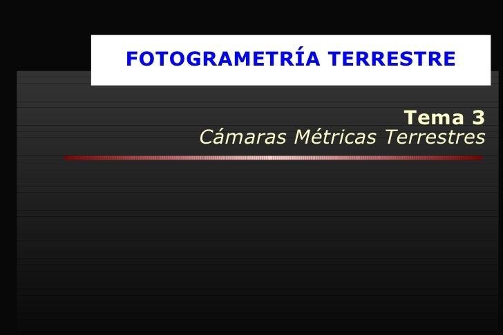 FOTOGRAMETRÍA TERRESTRE Tema 3 Cámaras Métricas Terrestres