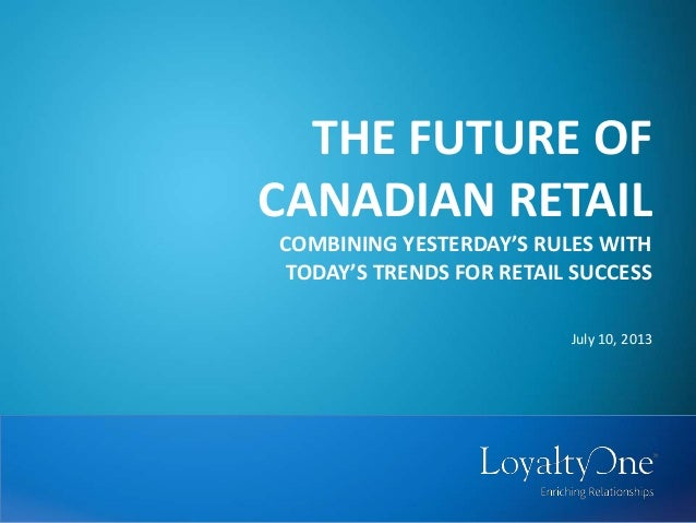 THE FUTURE OF CANADIAN RETAIL COMBINING YESTERDAY'S RULES WITH TODAY'S TRENDS FOR RETAIL SUCCESS July 10, 2013