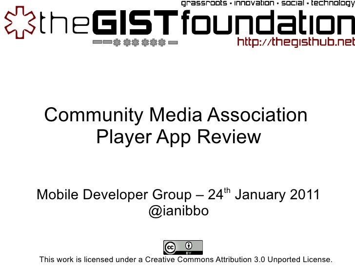 Community Media Association  Player App Review Mobile Developer Group – 24 th  January 2011 @ianibbo This work is licensed...