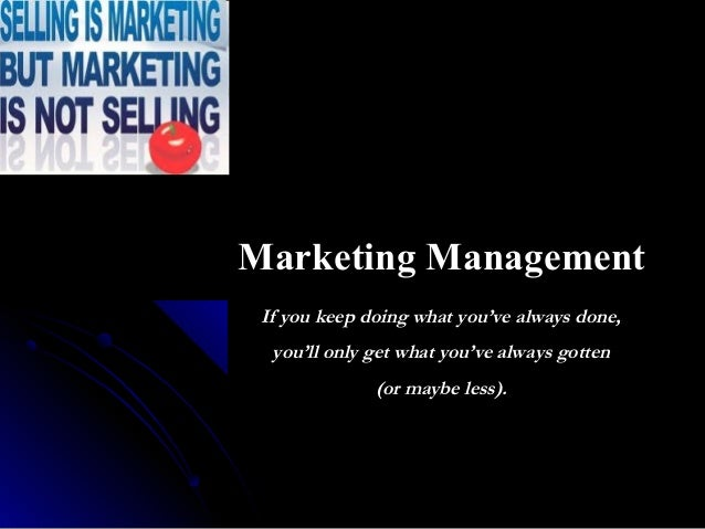 Marketing Management If you keep doing what you've always done, you'll only get what you've always gotten (or maybe less).