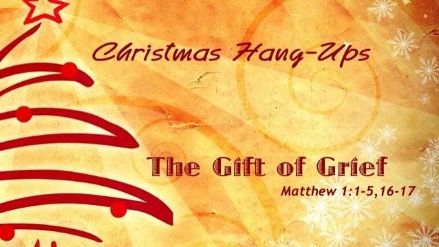 Christmas Hang-Ups  The Gift of Grief Matthew 1:1-5,16-17