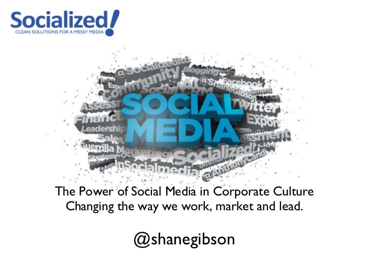 <ul><li>The Power of Social Media in Corporate Culture </li></ul><ul><li>Changing the way we work, market and lead. </li><...