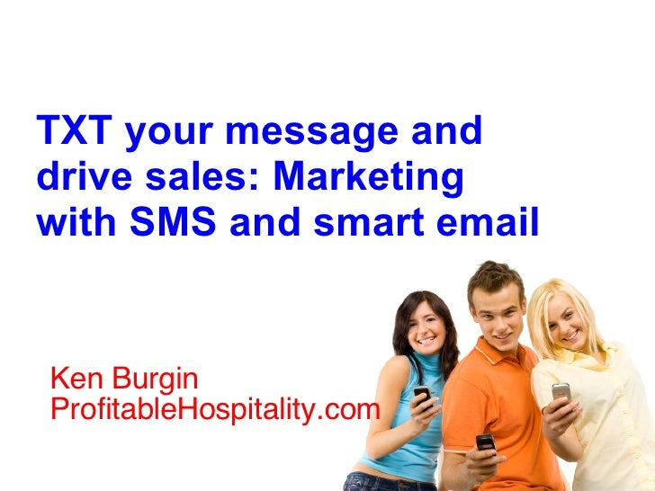 Ken Burgin ProfitableHospitality.com  TXT your message and drive sales: Marketing with SMS and smart email