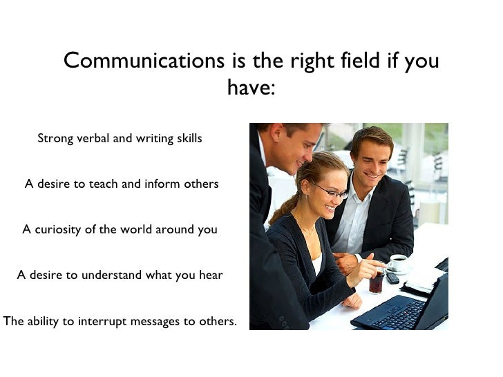 Communications is the right field if you have: <ul><li>Strong verbal and writing skills </li></ul><ul><li>A desire to teac...