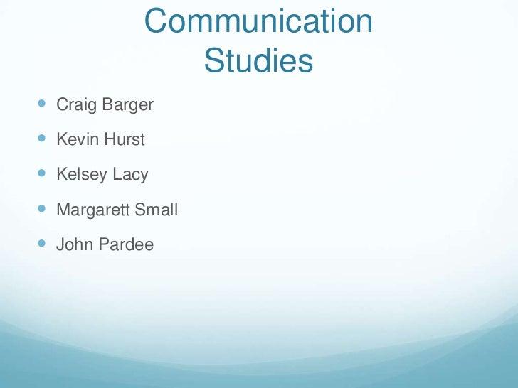 CommunicationStudies<br />Craig Barger<br />Kevin Hurst<br />Kelsey Lacy<br />Margarett Small<br />John Pardee<br />