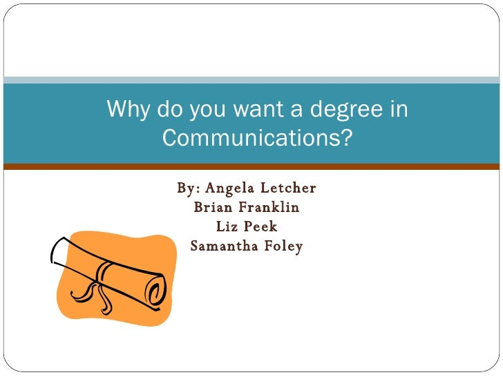 By: Angela Letcher Brian Franklin Liz Peek Samantha Foley Why do you want a degree in Communications?