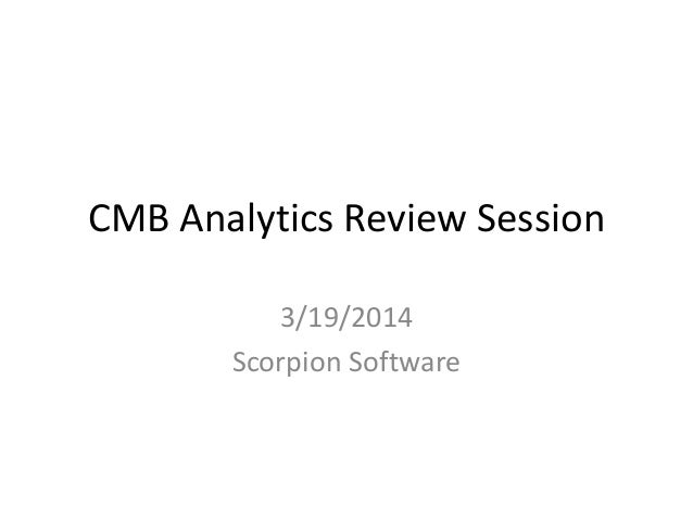 CMB Analytics Review Session 3/19/2014 Scorpion Software