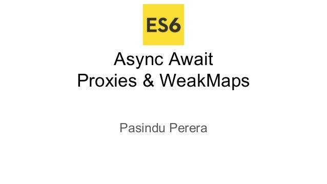 Async Await Proxies & WeakMaps Pasindu Perera