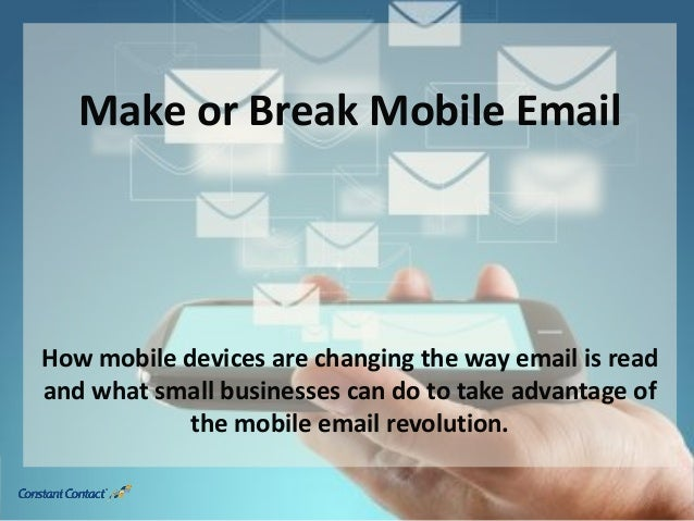 Make or Break Mobile Email How mobile devices are changing the way email is read and what small businesses can do to take ...