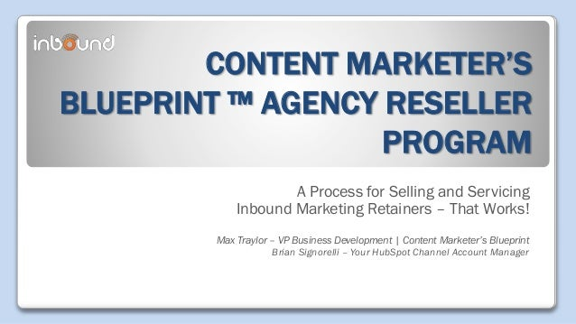 CONTENT MARKETER'S BLUEPRINT ™ AGENCY RESELLER PROGRAM A Process for Selling and Servicing Inbound Marketing Retainers – T...