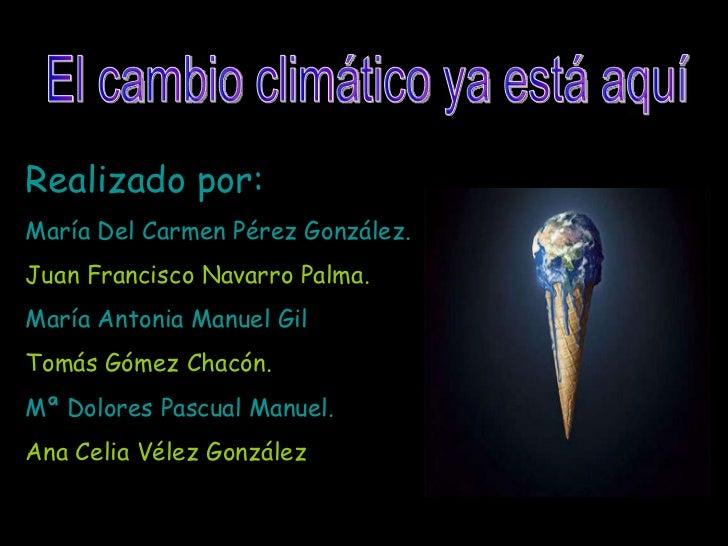 El cambio climático ya está aquí Realizado por: María Del Carmen Pérez González. Juan Francisco Navarro Palma. María Anton...