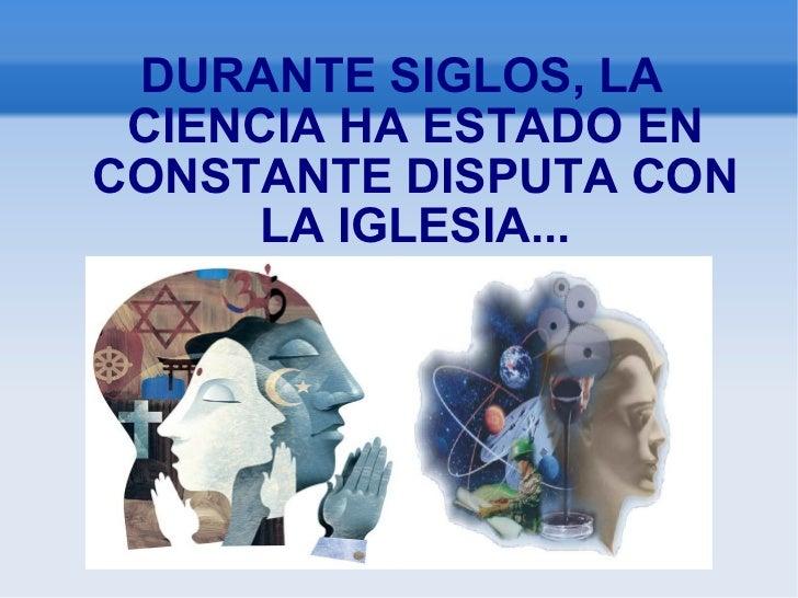 DURANTE SIGLOS, LA CIENCIA HA ESTADO EN CONSTANTE DISPUTA CON LA IGLESIA...