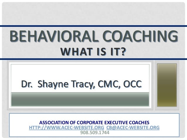 BEHAVIORAL COACHINGWHAT IS IT?Dr. Shayne Tracy, CMC, OCCASSOCIATION OF CORPORATE EXECUTIVE COACHESHTTP://WWW.ACEC-WEBSITE....