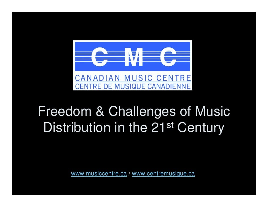 Freedom & Challenges of Music  Distribution in the 21st Century        www.musiccentre.ca / www.centremusique.ca