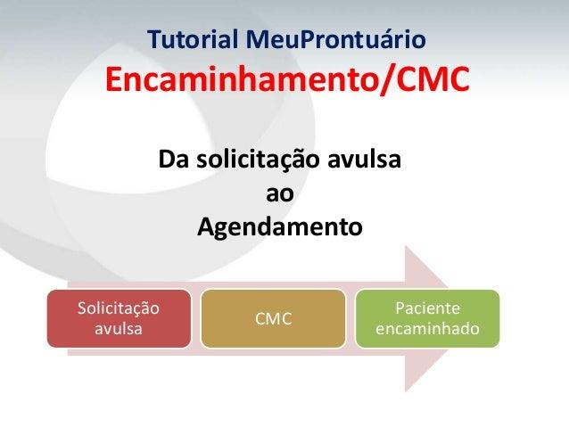 Tutorial MeuProntuário   Encaminhamento/CMC          Da solicitação avulsa                    ao             AgendamentoSo...