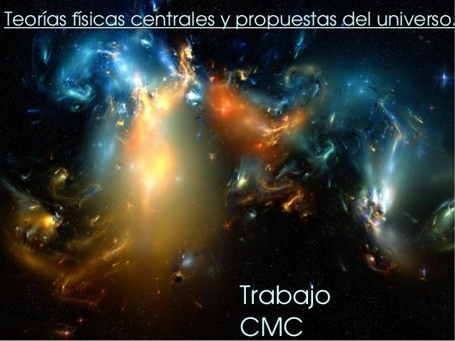 Teoríasfísicascentralesypropuestasdeluniverso.                          Trabajo                          CMC