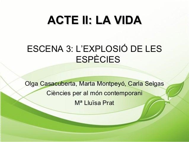 ACTE II: LA VIDAACTE II: LA VIDA ESCENA 3: L'EXPLOSIÓ DE LES ESPÈCIES Olga Casacuberta, Marta Montpeyó, Carla Selgas Ciènc...