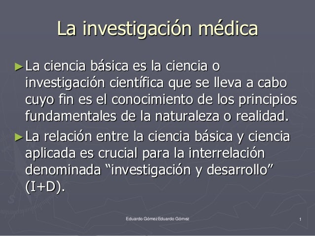 La investigación médica  ►La ciencia básica es la ciencia o  investigación científica que se lleva a cabo  cuyo fin es el ...
