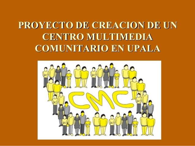 PROYECTO DE CREACION DE UNPROYECTO DE CREACION DE UN CENTRO MULTIMEDIACENTRO MULTIMEDIA COMUNITARIO EN UPALACOMUNITARIO EN...