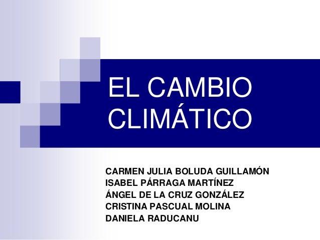 EL CAMBIO CLIMÁTICO CARMEN JULIA BOLUDA GUILLAMÓN ISABEL PÁRRAGA MARTÍNEZ ÁNGEL DE LA CRUZ GONZÁLEZ CRISTINA PASCUAL MOLIN...