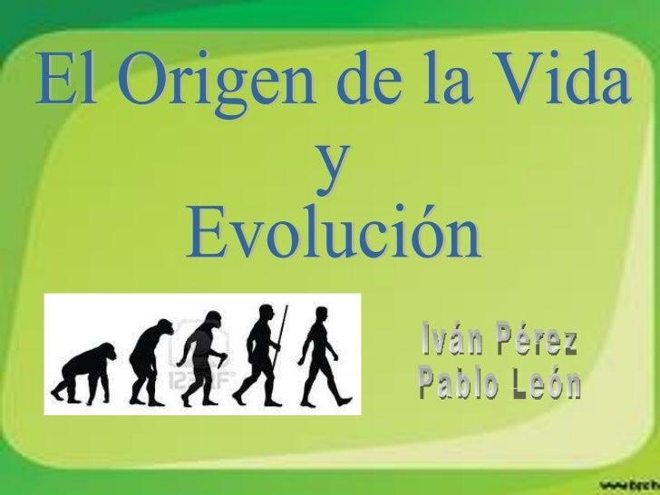 El Origen de la Vida  y  Evolución Iván Pérez Pablo León