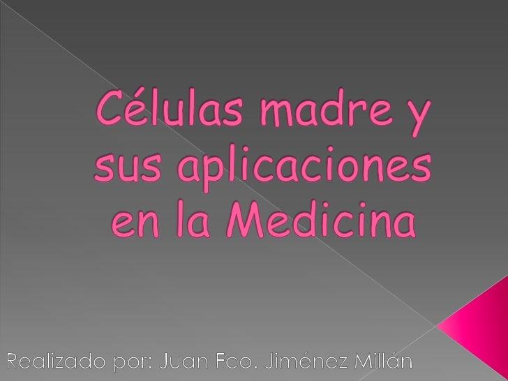 Células madre y sus aplicaciones en la Medicina<br />Realizado por: Juan Fco. Jiménez Millán<br />