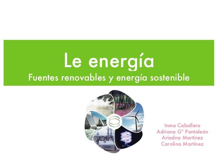 Le energíaFuentes renovables y energía sostenible                                 Inma Caballero                          ...