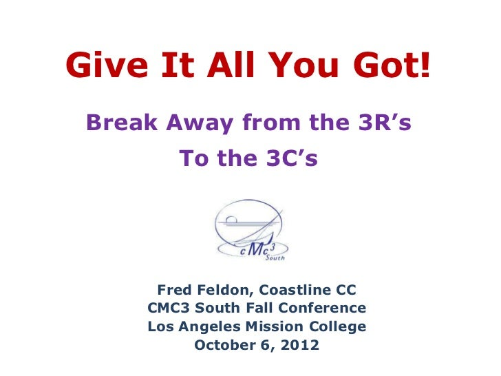 Give It All You Got! Break Away from the 3R's        To the 3C's      Fred Feldon, Coastline CC     CMC3 South Fall Confer...