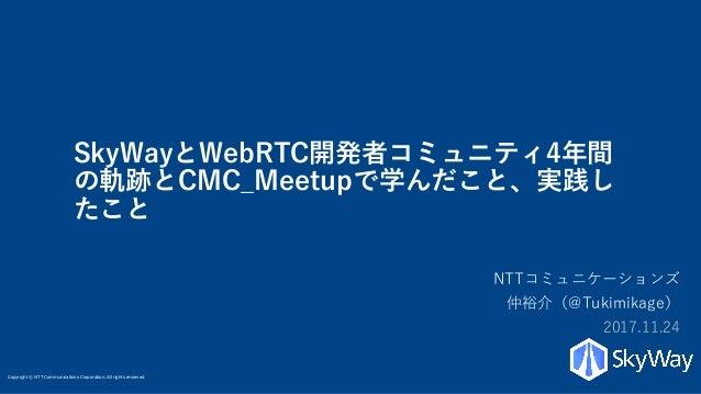Copyright © NTT Communications Corporation. All rights reserved. SkyWayとWebRTC開発者コミュニティ4年間 の軌跡とCMC_Meetupで学んだこと、実践し たこと NT...