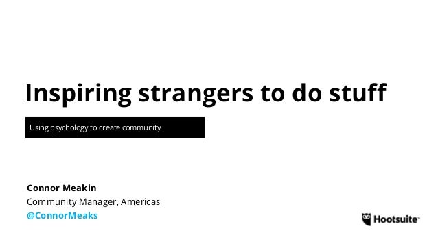 Inspiring strangers to do stuff Using psychology to create community Community Manager, Americas @ConnorMeaks Connor Meakin