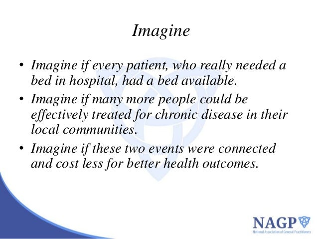 Imagine • Imagine if every patient, who really needed a bed in hospital, had a bed available. • Imagine if many more peopl...