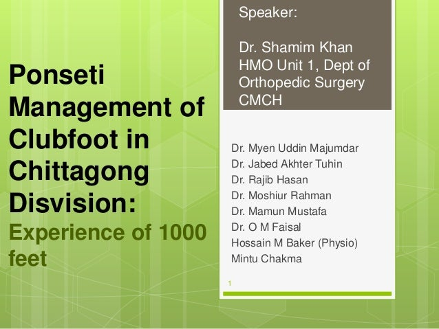 Ponseti Management of Clubfoot in Chittagong Disvision: Experience of 1000 feet Dr. Myen Uddin Majumdar Dr. Jabed Akhter T...
