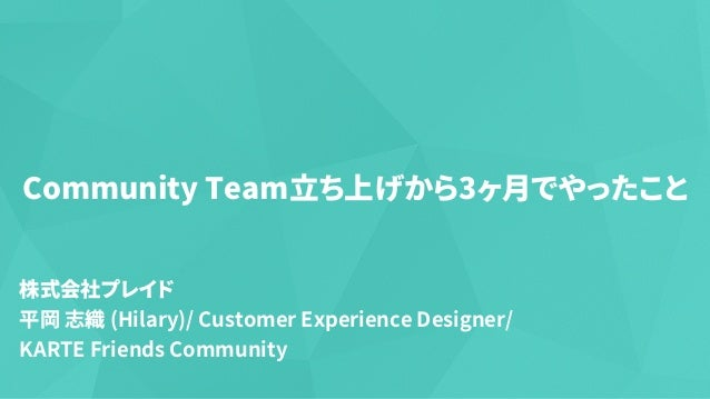 Community Team⽴ち上げから3ヶ⽉でやったこと 株式会社プレイド 平岡 志織 (Hilary)/ Customer Experience Designer/ KARTE Friends Community