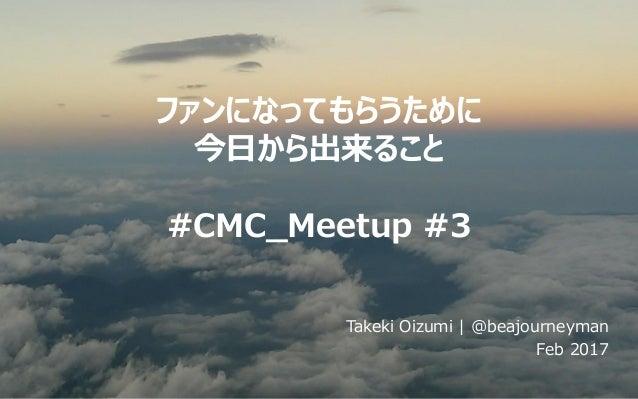 ファンになってもらうために 今日から出来ること #CMC_Meetup #3 Takeki Oizumi | @beajourneyman Feb 2017