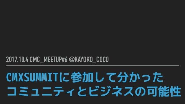 CMXSUMMITに参加して分かった コミュニティとビジネスの可能性 2017.10.4 CMC_MEETUP#6 @KAYOKO_COCO