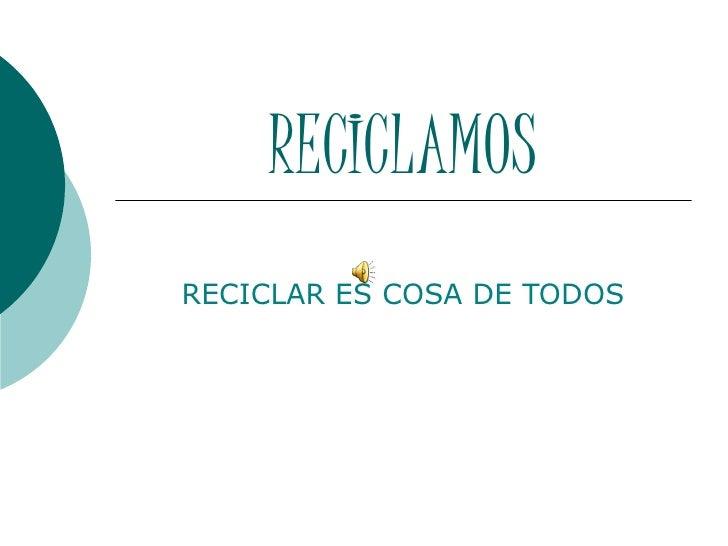 RECICLAMOSRECICLAR ES COSA DE TODOS